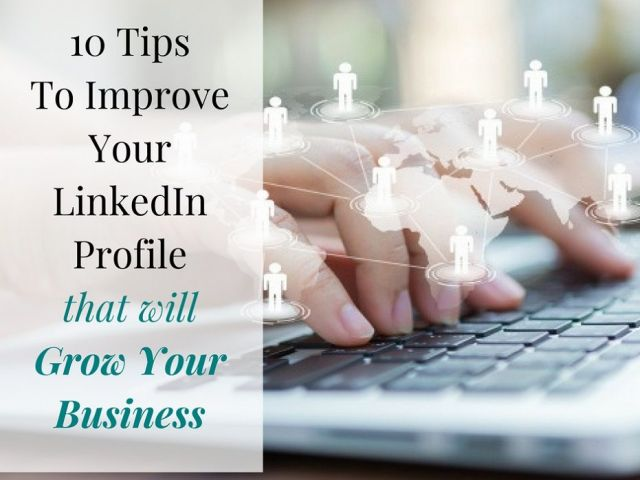 10 Tips To Improve Your LinkedIn Profile That Will Grow Your Business