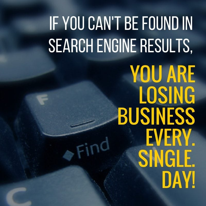 If you can't be found in search engine results, you are losing business every. single. day!