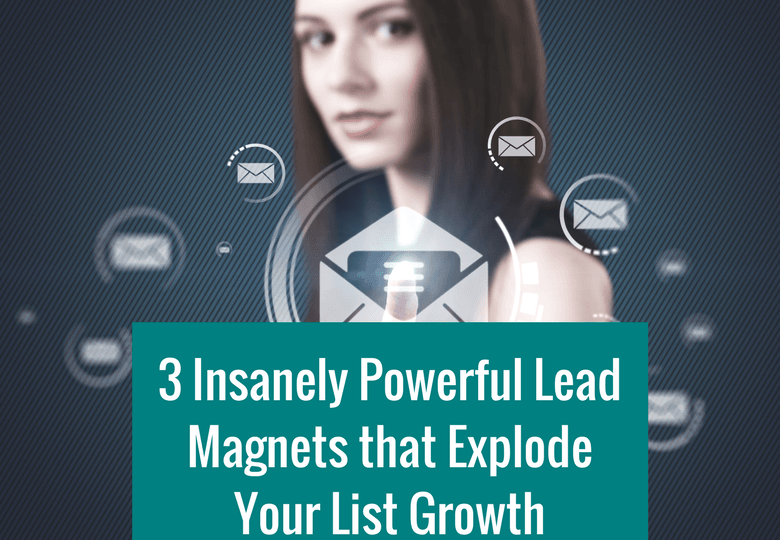 3 Insanely Powerful Lead Magnets That Explode Your List Growth