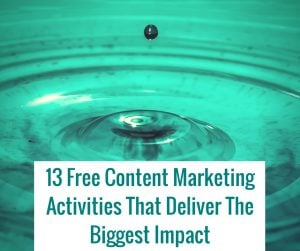 13 Free Content Marketing Activities That Deliver The Biggest Impact