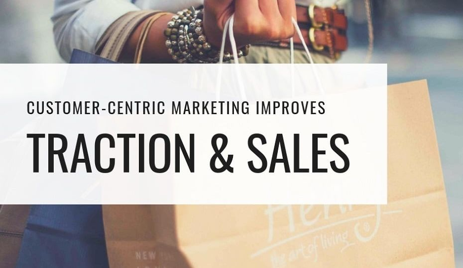 Customer-Centric Marketing Improves Traction & Sales