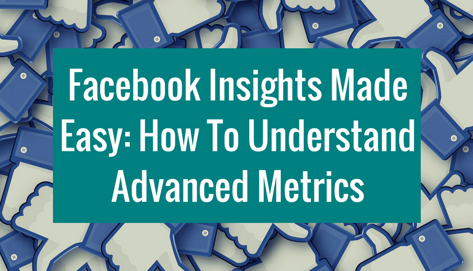 Facebook Insights Made Easy How To Understand Advanced Metrics
