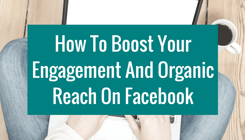 How To Boost Your Engagement And Organic Reach On Facebook