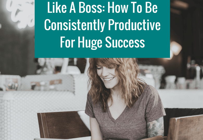 Like A Boss How To Be Consistently Productive For Huge Success Wordpress