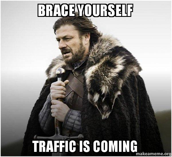 brace yourself traffic is coming