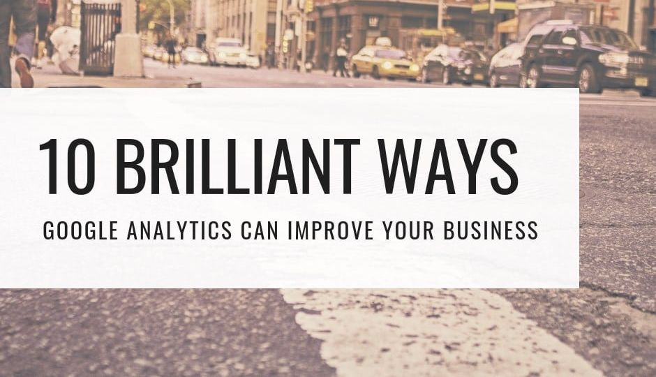 10 Brilliant Ways Google Business Analytics Can Improve Your Business